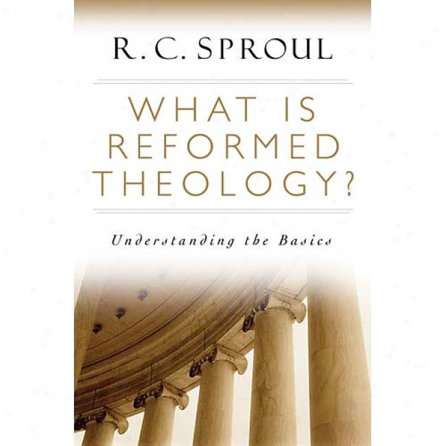 What Is Reformed Theology?: Understandinng The Basics