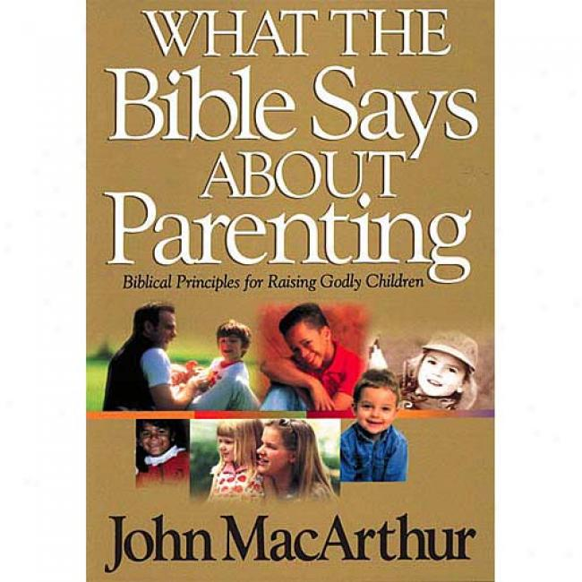 What The Bible Says About Parenting: Biblical Principles For Raising Godly Children By John Macarthur, Isbn 0849937752