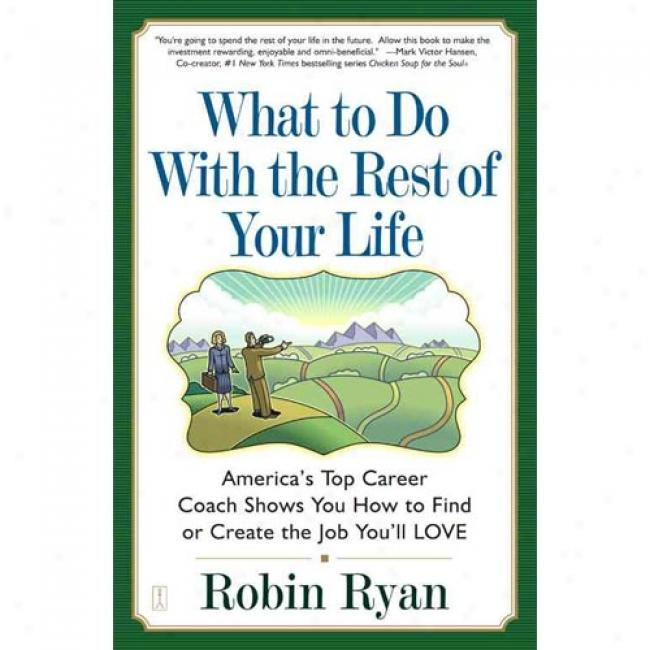 What To Do By the side of The Rest Of Your Life: America's Top Career Coach Show You How To Find Or Create The Do ~-work You'll Love By Robin Ryan, Isbn 0743224507