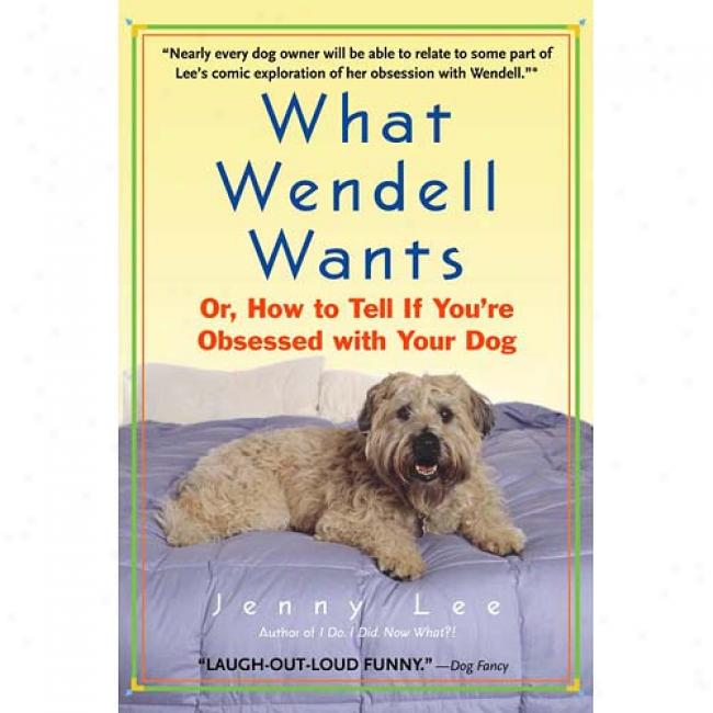 What Wendell Wants: Or, How To Tell If You're Obsessed With Your Dog