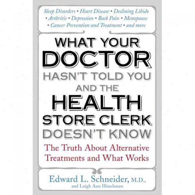 What Your Doctor Hasn't Told You And The Health-store Clerk Doesn't Know: The Truth About Choice Treatments And What Works