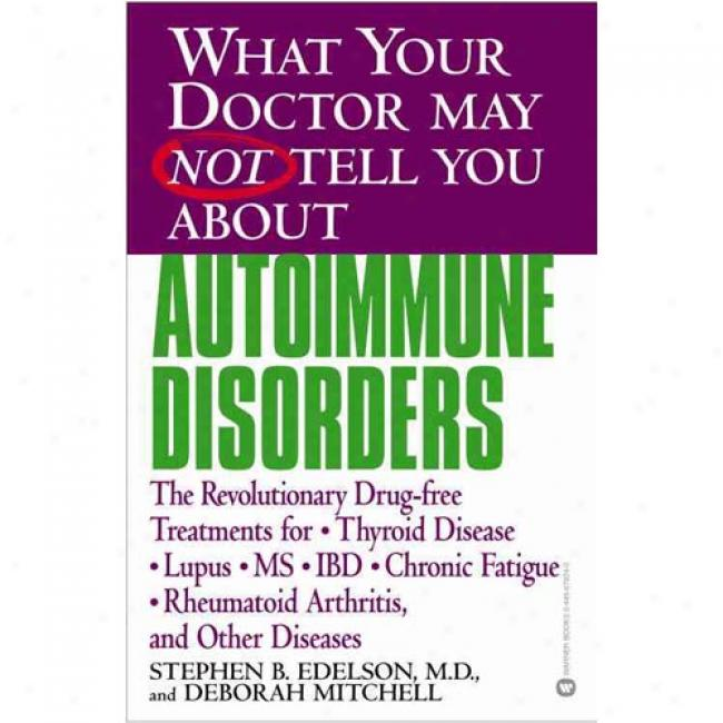 What Your Doctor May Not Tell You About Autoimmmune Disorders: The Revolutionary, Drug-free Treatments For Thyroid Disease,lupus, Ms, Ibd, Chronic Fa By Stephen B. Edelson, Isbn 0446679240