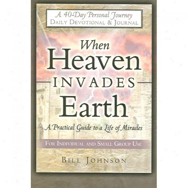 When Heaven Invades Earth: A Practical Guide To A Life Of Miracles; Daiyl Devotional & Journal