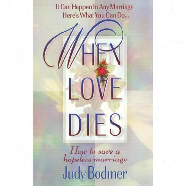 When Love Dies: How To Save A Hopeless Marriage By Judy Bodmer, Isbn 0849937140