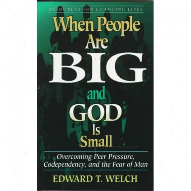 When People Are Big And God Is Small: Overcoming Peer Pressure, Codependency, And The Fear Of Man By Edward T. Welch, Isbn 0875526004