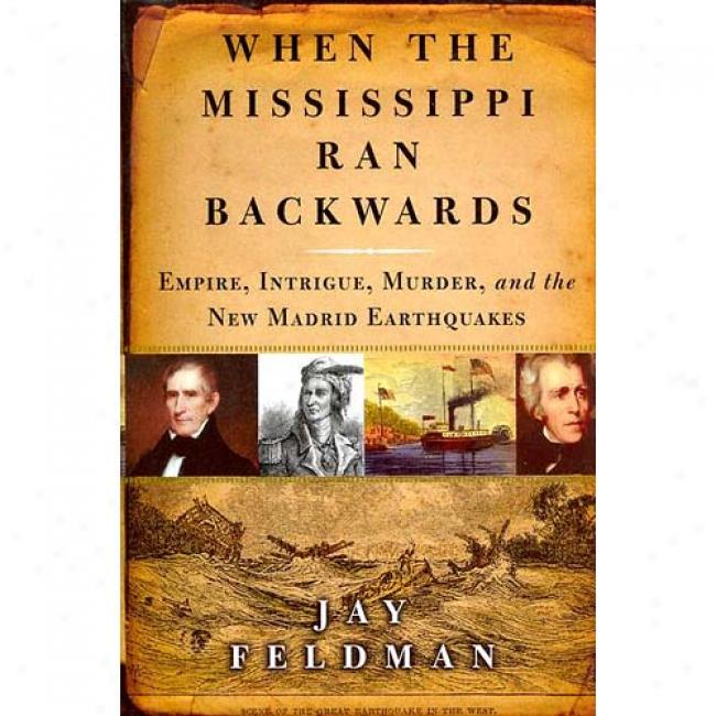 When The Mississippi Ran Backwards: Empire, Intrigue, Murder, And The Just discovered Madrid Earthquakes