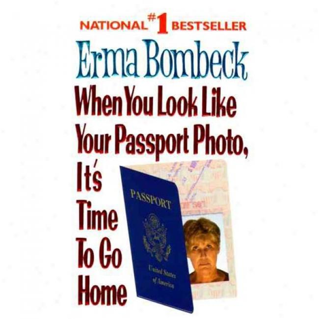 When You Look Like Your Passport Photo, It's Time To Go Home By Erma Bombeck, Isbn 0061099813