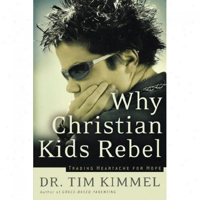 Why Christian Kids Rebel: Tdading Heartache For Hope