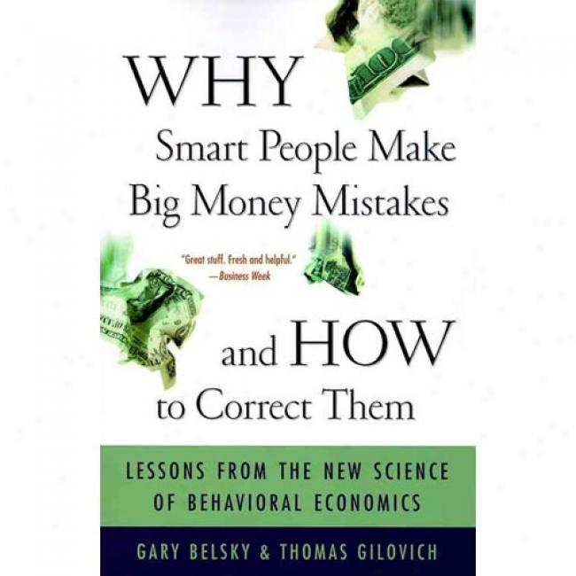 Why Smart People Make Big Money Mistakes - And How To Cordect Them: Lessons From The New Science Of Behavioral Economics By Gary Belsky, Isbn 0684859386