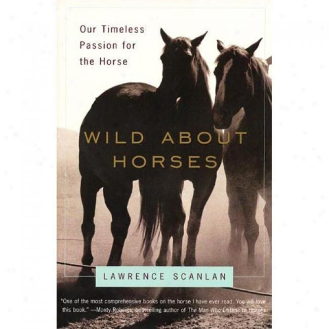 Wild About Horses: Our Timeless Passion For The Horse By Lawrence Scanlan, Isbn 0060931140