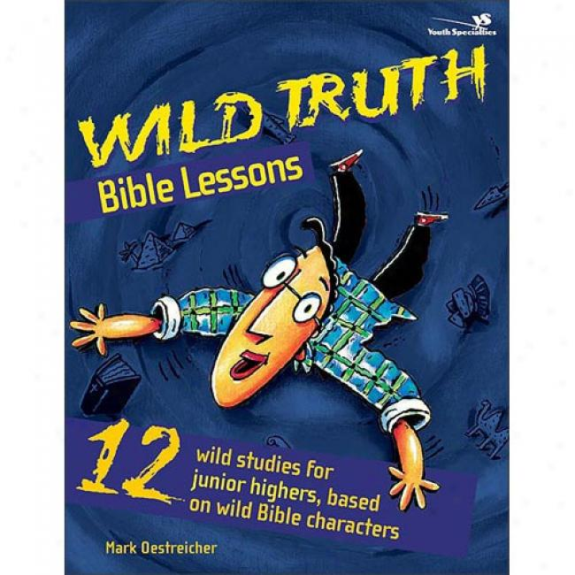 Wild Truth Bible Lessons: 12 Wild Studies For Junior Highers, Based On Wild Bible Characters By Mark Oestreicher, Isbn 0310213045