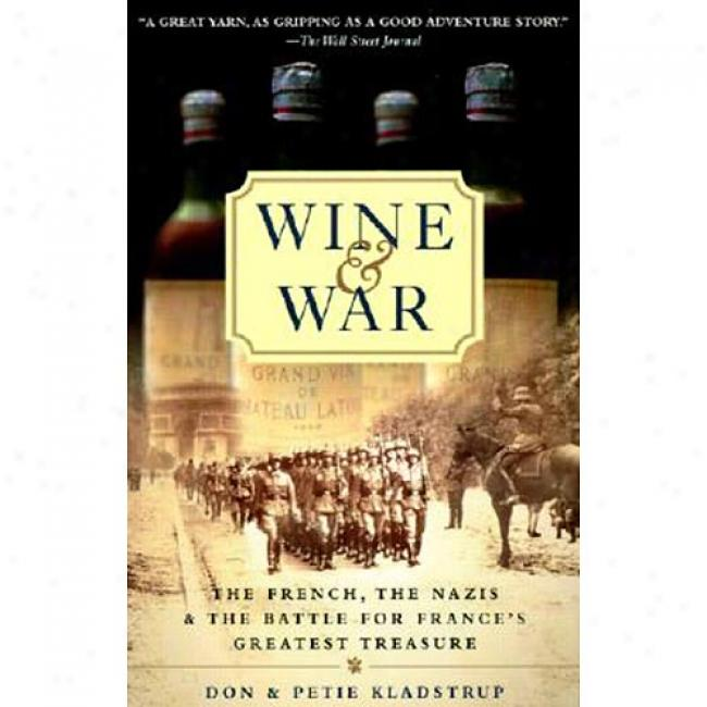 Wine And War: The French, The Nazis, And The Battle For France's Greatest Treasure By Don Kladstrup, Isbn 0767904486