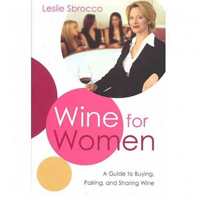 Wine For Women: A Guide To Buying, Pairing, And Sharing Wine By Leslie Sbrocco, Isbn 0060523328