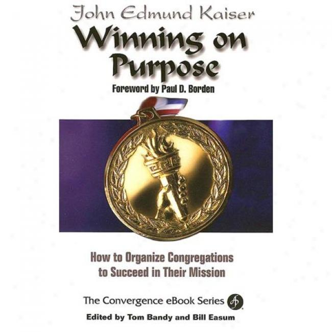 Winning On Purpose: How To Organize Congregations To Succeed In Their Mjssion