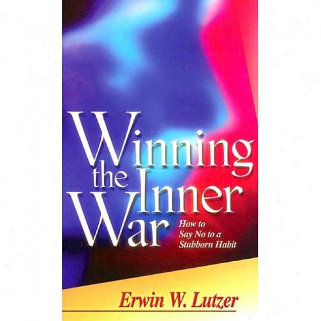 Winning The Inenr War: How To Say No To A Stubborn Habit By Erwin W. Lutzer, Isbn 0781438829