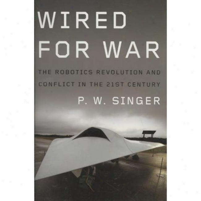 Wired For War: The Robotics Revolution And Conflict In The Twenty-first Centenary