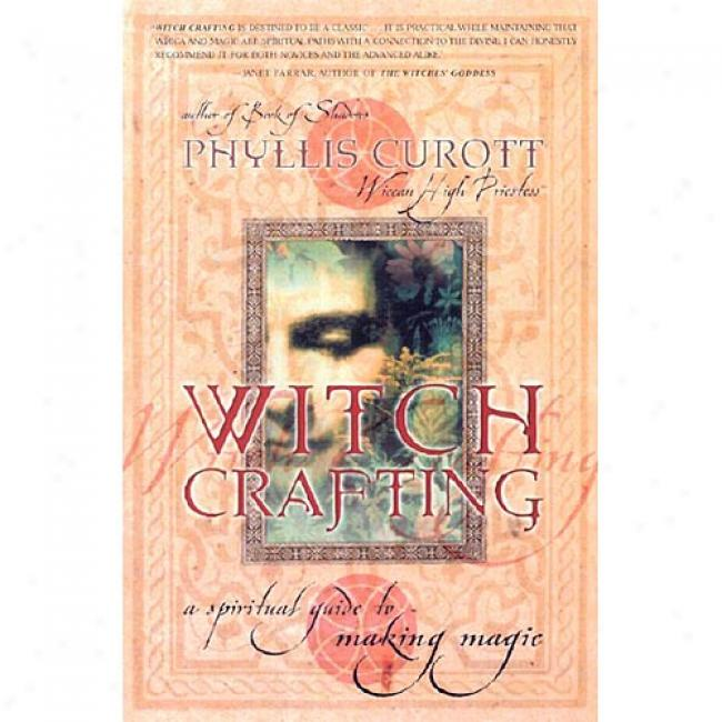 Witch Crafting: A Spiritual Guide To Making Magic By Phyllis W. Curott, Isbn 0767908457