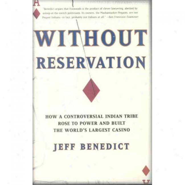 Without Reservation: How A Controversial Indian Tribe RoseeT o Power And Built The World's Largest Casino By Jeff Benedict, Isbn 0960931965