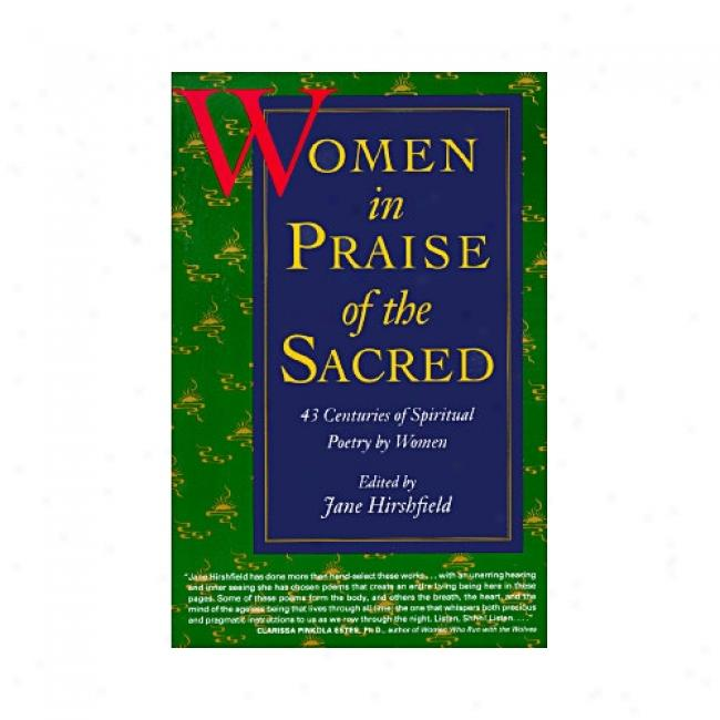 Women In Praise Of The Sacred: 43 Centuries Of Spiritual Poetry By Women By Jane Hirshfield, Isbn 0060925760