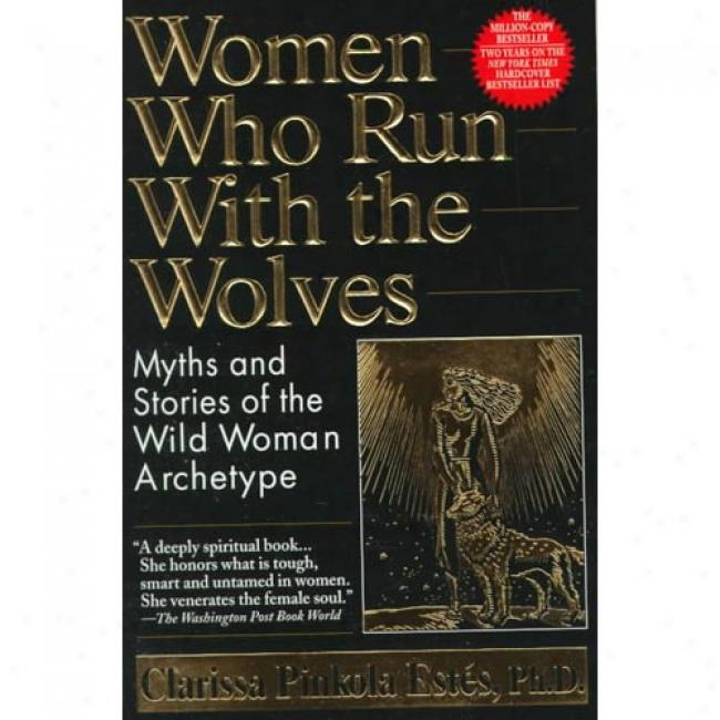 Women Who Run With The Wolves: Myths And Stories Of The Wild Woman Archetype By Clarissa Pinkola Estes, Isbn 0345396812
