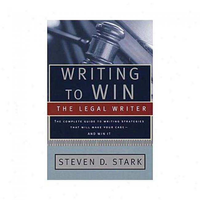 Writing To Win: The Legal Writer: The Complete Guide To Writing Strategies In Court And In The Office That Will Make Your Case And Reach ByS teven D. Stark, Isbn 0385495927