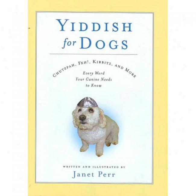 Yiddish For Dogs: Chutzpah, Feb!, Kibbitz, And More: Every Word Your Canine Needs To Know