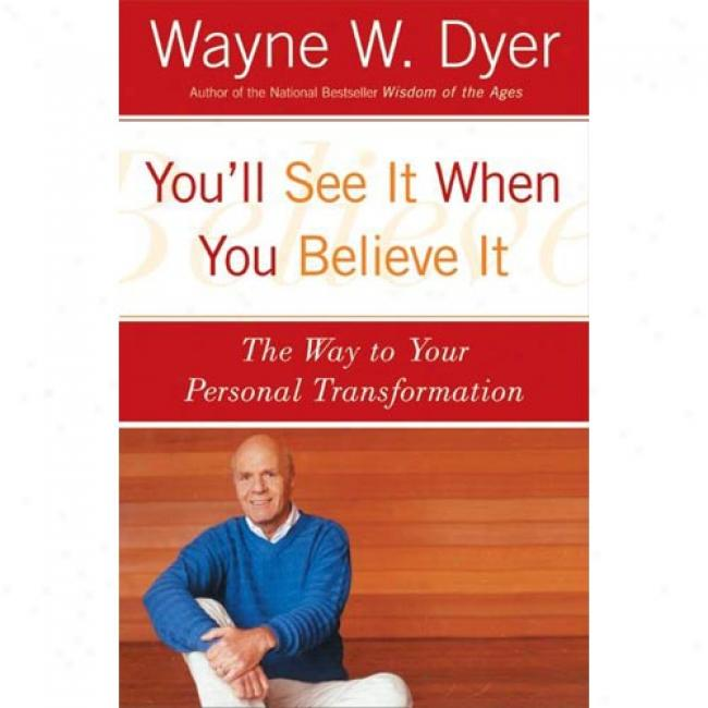 You'll See It When You Believe It: The Way To Your Personal Transformation By Wayne W. Dyer, Isbn 0060937335
