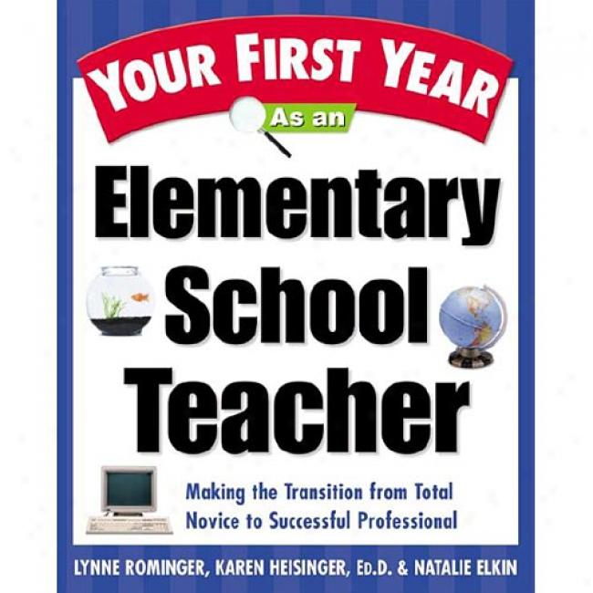 Your First Year As An Elementary School Teacher: Surviving And Thriving In The Real World Of Teaching By Lynne Marie Rominger, Isbn 0761529683