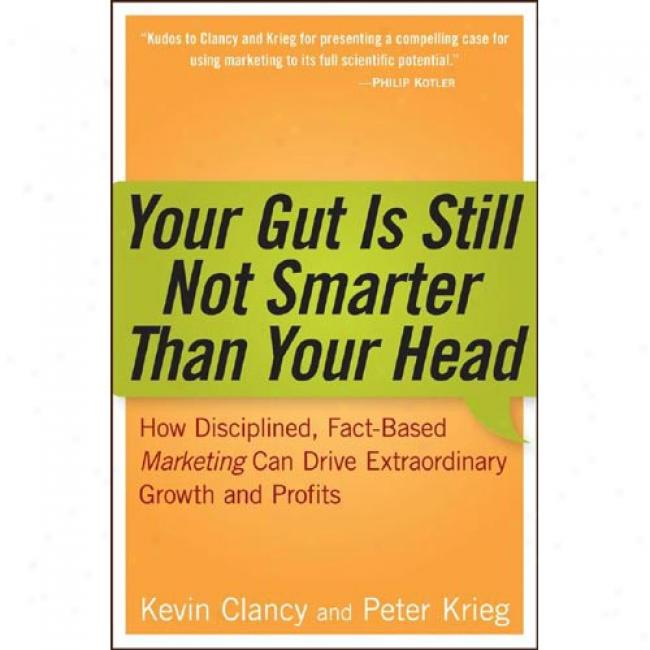 Your Gut Is Still Not Smarter Than Your Head: How Disciplined, Fact-based Marketing Czn Drive Extraordinary Growth And Profits