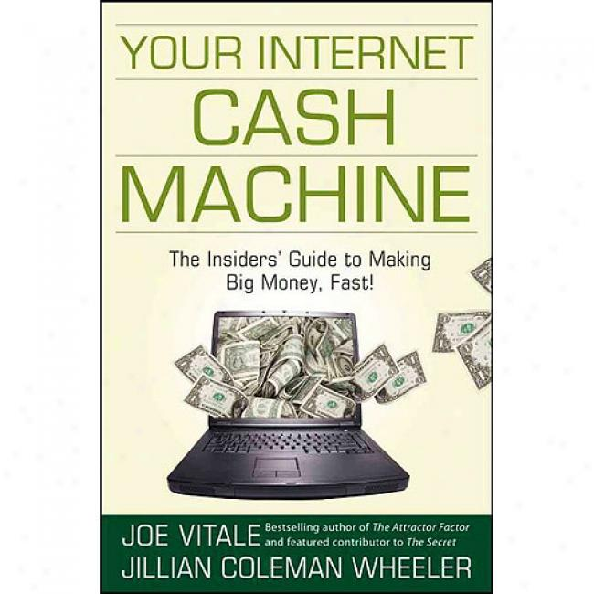 Your Internet Cash Mwchine: The Insiders' Guide To Making Big Money, Fast!