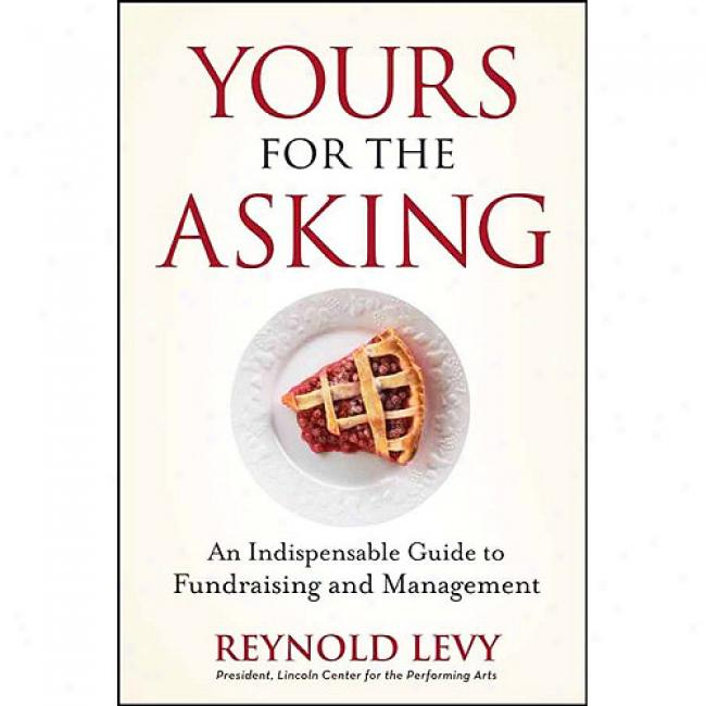Yours For The Asking: An Indispehsable Guide To Fundraising And Management