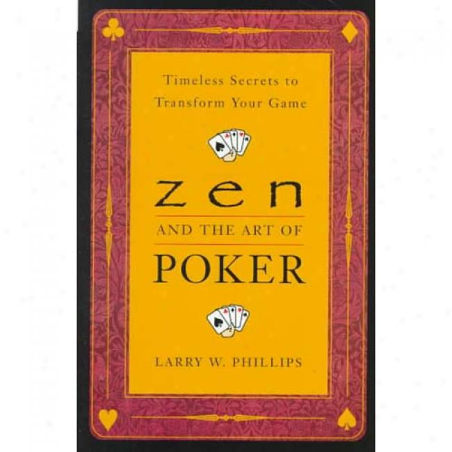 Zen And The Art Of Poker: Timeless Secrets To Transform Your Game By Larry W. Phillips, Isbn 0452281261
