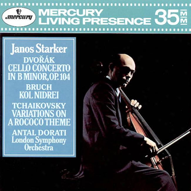 Dvorak: Cello Concerto In B Minor Op. 104 - Bruch: Kol Nidrei - Tchaikovsky: Variations On A Rococo Theme