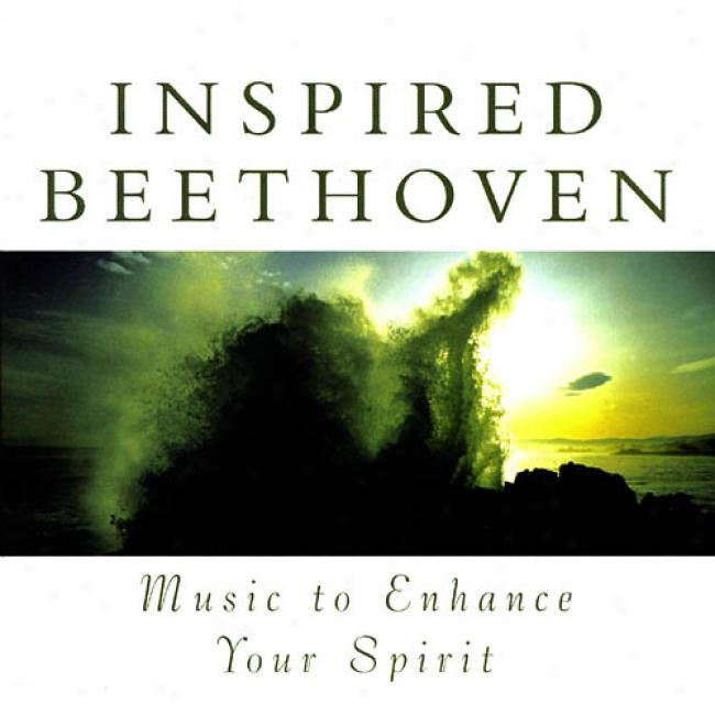 Inspired Beethoven: Music To Enhance Your Spirit