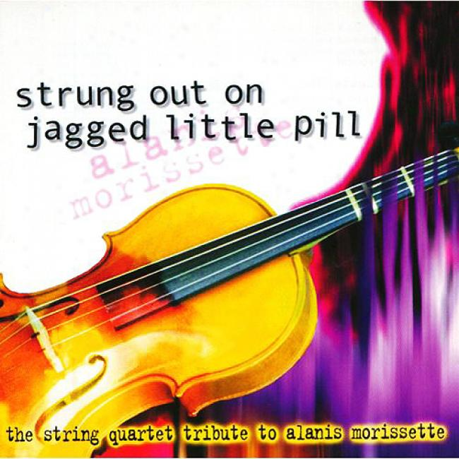 Strung Out On Jagged Little Pill: The String Quartet Tribute To Akanis Morissette