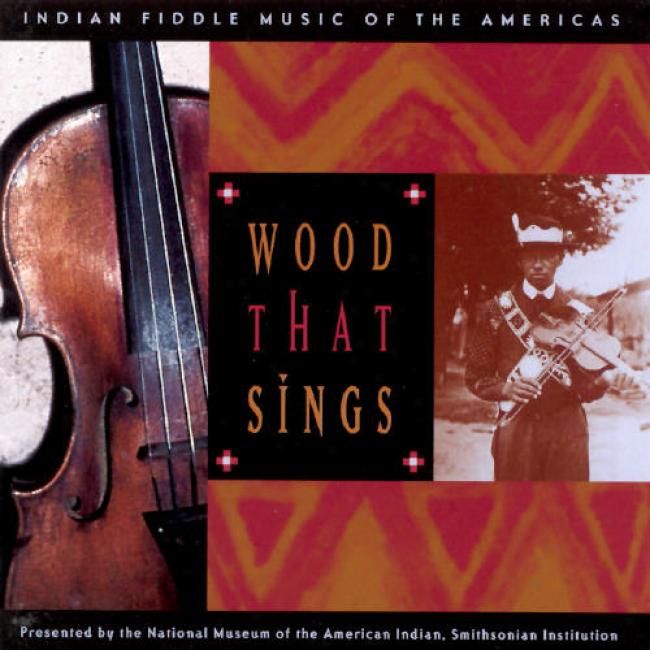 Wood That Sings: Indiaan Fiddle Music Of The Americas